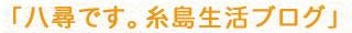 八尋です。糸島生活ブログ